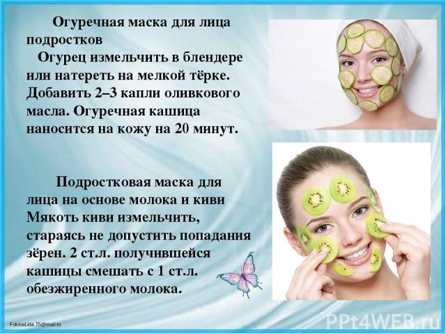 Огуречная маска для лица подростков Огурец измельчить в блендере или натереть на мелкой тёрке. Добавить 2–3 капли оливкового масла. Огуречная кашица наносится на кожу на 20 минут. Подростковая маска для лица на основе молока и киви Мякоть киви измел…