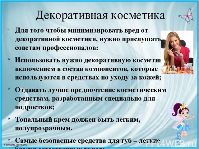 Декоративная косметика Для того чтобы минимизировать вред от декоративной косметики, нужно прислушаться к советам профессионалов: Использовать нужно декоративную косметику с включением в состав компонентов, которые используются в средствах по уходу …