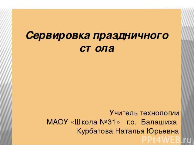 Сервировка праздничного стола Учитель технологии МАОУ «Школа №31» г.о. Балашиха Курбатова Наталья Юрьевна