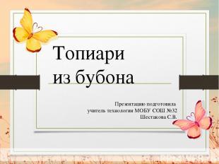 Презентацию подготовила учитель технологии МОБУ СОШ №32 Шестакова С.В. Топиари и
