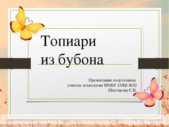 Презентацию подготовила учитель технологии МОБУ СОШ №32 Шестакова С.В. Топиари из бубона