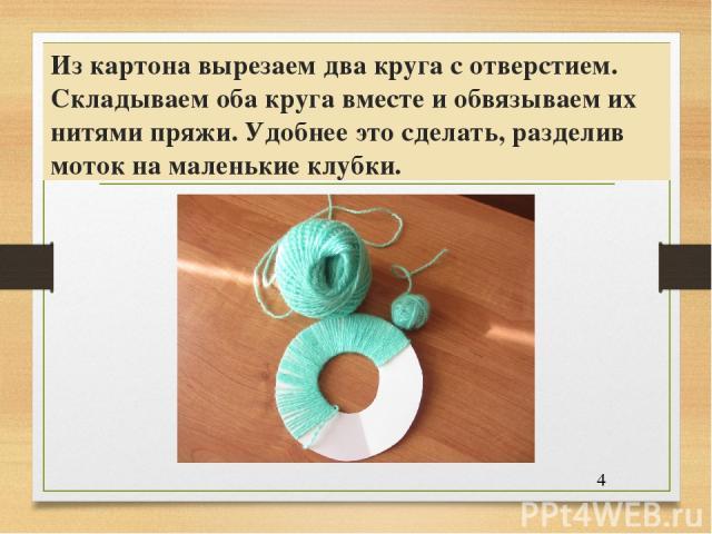 Из картона вырезаем два круга с отверстием. Складываем оба круга вместе и обвязываем их нитями пряжи. Удобнее это сделать, разделив моток на маленькие клубки.