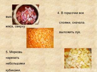 4. В горшочки все выкладывать слоями, сначала мяса, сверху выложить лук. 5. Морк