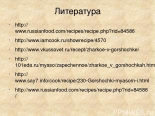 Литература http://www.russianfood.com/recipes/recipe.php?rid=84586 http://www.ia