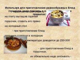 Используя для приготовления разнообразных блюд горшочки, надо помнить о нескольк