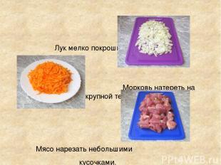 Лук мелко покрошить Морковь натереть на крупной терке. Мясо нарезать небольшими