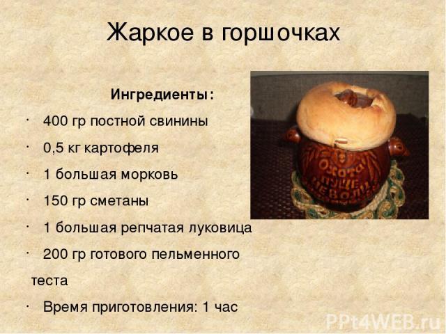 Жаркое в горшочках Ингредиенты: 400 гр постной свинины 0,5 кг картофеля 1 большая морковь 150 гр сметаны 1 большая репчатая луковица 200 гр готового пельменного теста Время приготовления: 1 час