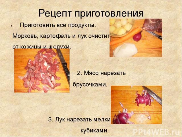 Рецепт приготовления Приготовить все продукты. Морковь, картофель и лук очистить от кожицы и шелухи.  2. Мясо нарезать брусочками.  3. Лук нарезать мелкими кубиками.
