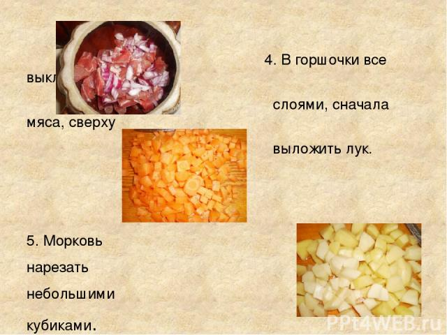 4. В горшочки все выкладывать слоями, сначала мяса, сверху выложить лук. 5. Морковь нарезать небольшими кубиками. 6. Картофель нарезать кубиками