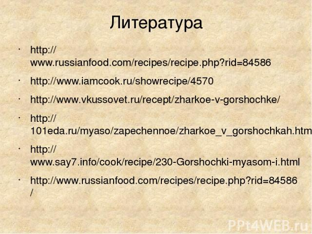 Литература http://www.russianfood.com/recipes/recipe.php?rid=84586 http://www.iamcook.ru/showrecipe/4570 http://www.vkussovet.ru/recept/zharkoe-v-gorshochke/ http://101eda.ru/myaso/zapechennoe/zharkoe_v_gorshochkah.html http://www.say7.info/cook/rec…