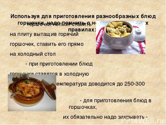 Используя для приготовления разнообразных блюд горшочки, надо помнить о нескольких простых правилах: - горшочки нельзя ставить на плиту вытащив горячий горшочек, ставить его прямо на холодный стол - при приготовлении блюд горшочки ставятся в холодну…