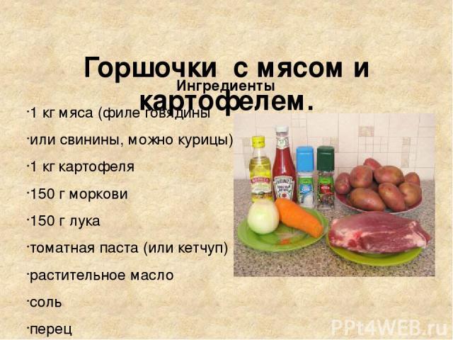 Горшочки с мясом и картофелем. Ингредиенты 1 кг мяса (филе говядины или свинины, можно курицы) 1 кг картофеля 150 г моркови 150 г лука томатная паста (или кетчуп) растительное масло соль перец