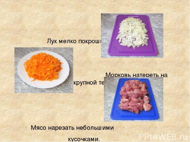 Лук мелко покрошить Морковь натереть на крупной терке. Мясо нарезать небольшими кусочками.