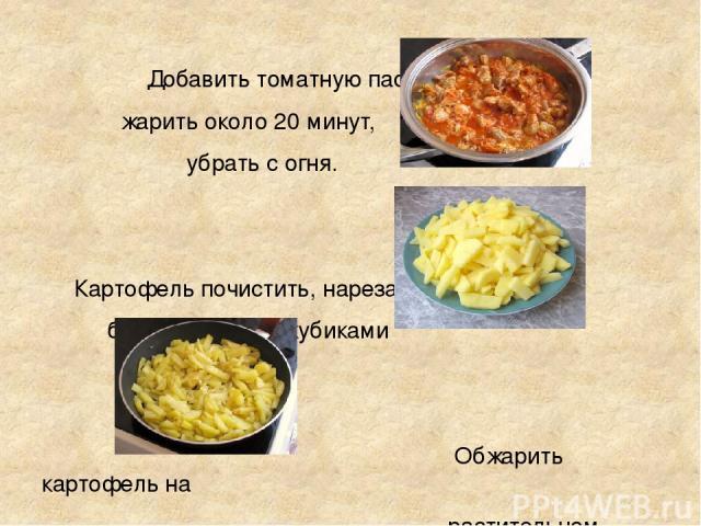 Добавить томатную пасту, жарить около 20 минут, убрать с огня. Картофель почистить, нарезать брусочками или кубиками Обжарить картофель на растительном масле до полуготовности, посолить.