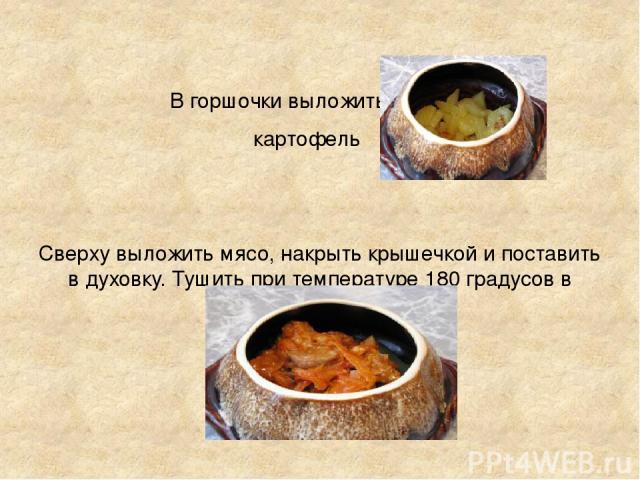 В горшочки выложить картофель Сверху выложить мясо, накрыть крышечкой и поставить в духовку. Тушить при температуре 180 градусов в течение 30-40 минут.