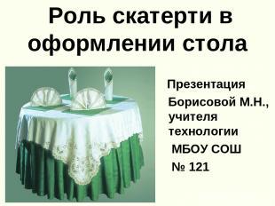 Роль скатерти в оформлении стола Презентация Борисовой М.Н., учителя технологии