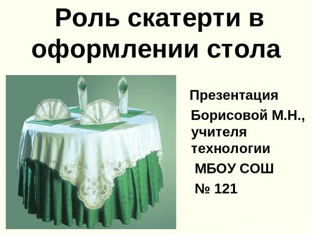 Роль скатерти в оформлении стола Презентация Борисовой М.Н., учителя технологии МБОУ СОШ № 121