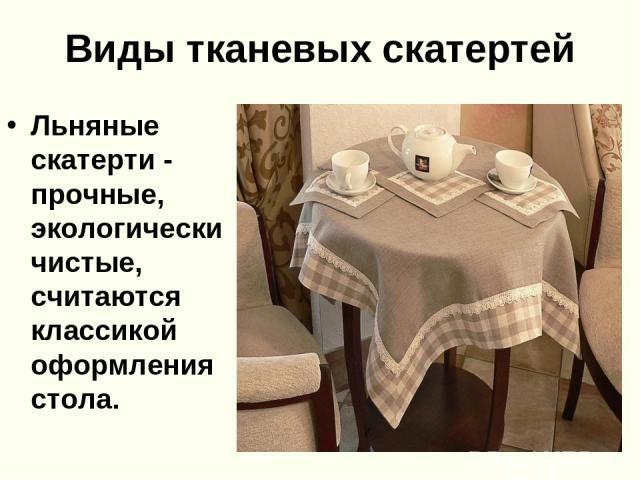 Виды тканевых скатертей Льняные скатерти - прочные, экологически чистые, считаются классикой оформления стола.