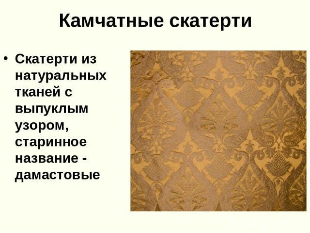 Камчатные скатерти Скатерти из натуральных тканей с выпуклым узором, старинное название - дамастовые