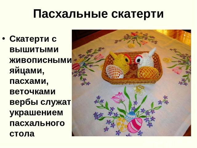 Пасхальные скатерти Скатерти с вышитыми живописными яйцами, пасхами, веточками вербы служат украшением пасхального стола