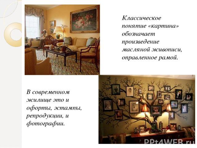 Классическое понятие «картина» обозначает произведение масляной живописи, оправленное рамой. В современном жилище это и офорты, эстампы, репродукции, и фотографии.