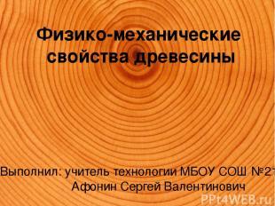 Физико-механические свойства древесины Выполнил: учитель технологии МБОУ СОШ №21