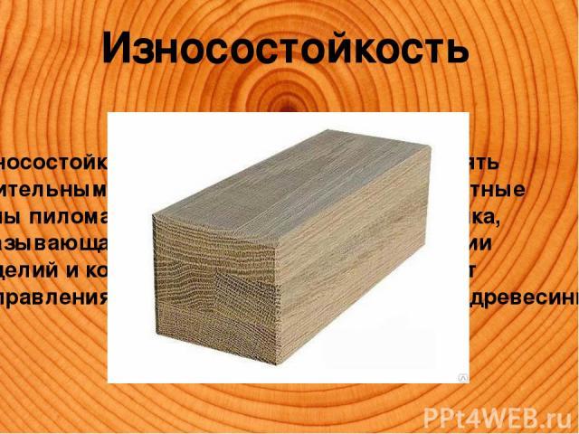 Износостойкость Износостойкость – способность противостоять длительным нагрузкам трения на поверхностные зоны пиломатериалов. Важная характеристика, оказывающая влияние на время эксплуатации изделий и конструкций из дерева. Зависит от направления ра…