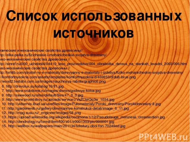 Список использованных источников Физические и механические свойства древесины// URL http://elka-palka.ru/fizicheskie-i-mehanicheskie-svojstva-drevesiny/ 2. Физико-механические свойства древесины // URL http://sinref.ru/000_uchebniki/04410_leso_proiz…