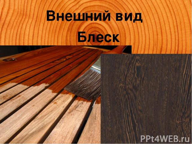 Внешний вид Блеск Блеск — свойство отражать падающий световой поток, определяется плотностью и особенностями макростроения пиломатериалов. Можно искусственно увеличить блеск пиломатериалов за счет шлифовки и покрытия лаком.