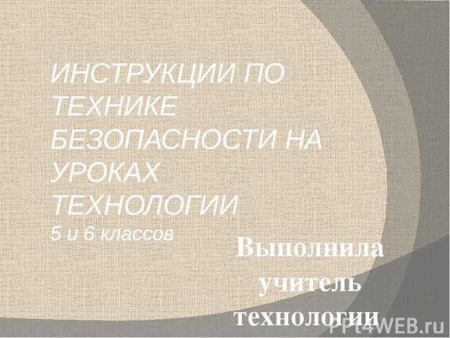ИНСТРУКЦИИ ПО ТЕХНИКЕ БЕЗОПАСНОСТИ НА УРОКАХ ТЕХНОЛОГИИ 5 и 6 классов Выполнила учитель технологии МБОУ СОШ №7 г. Видное Клейкина Евгения Алексеевна