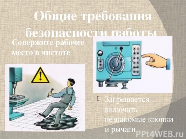 Общие требования безопасности работы Запрещается включать незнакомые кнопки и рычаги Содержите рабочее место в чистоте