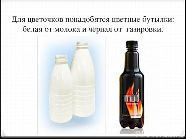 Для цветочков понадобятся цветные бутылки: белая от молока и чёрная от газировки.