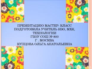 ПРЕЗЕНТАЦИЮ МАСТЕР- КЛАСС ПОДГОТОВИЛА УЧИТЕЛЬ ИЗО, МХК, ТЕХНОЛОГИИ ГБОУ СОШ № 80