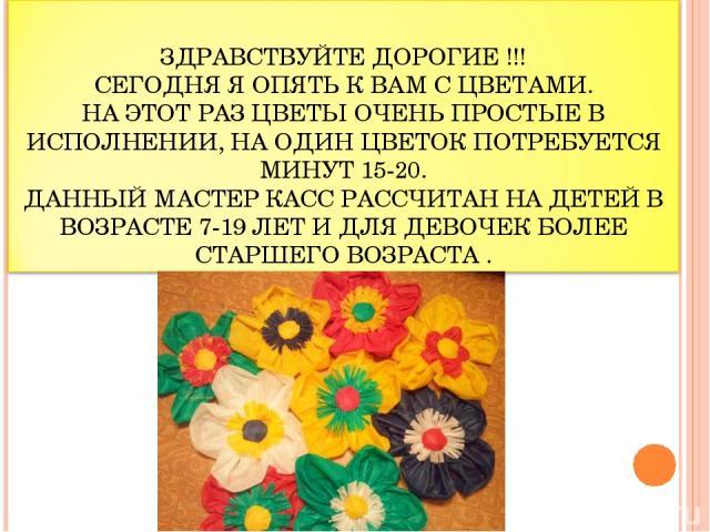 ЗДРАВСТВУЙТЕ ДОРОГИЕ !!! СЕГОДНЯ Я ОПЯТЬ К ВАМ С ЦВЕТАМИ. НА ЭТОТ РАЗ ЦВЕТЫ ОЧЕНЬ ПРОСТЫЕ В ИСПОЛНЕНИИ, НА ОДИН ЦВЕТОК ПОТРЕБУЕТСЯ МИНУТ 15-20. ДАННЫЙ МАСТЕР КАСС РАССЧИТАН НА ДЕТЕЙ В ВОЗРАСТЕ 7-19 ЛЕТ И ДЛЯ ДЕВОЧЕК БОЛЕЕ СТАРШЕГО ВОЗРАСТА .