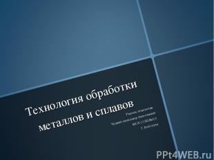Технология обработки металлов и сплавов Учитель технологии Чушкин Александр Анат