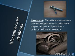 Механические свойства Хрупкость - Способность металлов и сплавов разрушаться под