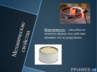 Механические свойства Пластичность - способность изменять форму под действие вне