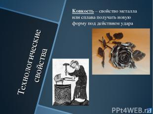 Технологические свойства Ковкость – свойство металла или сплава получать новую ф