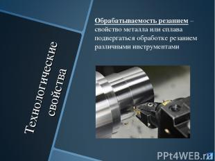 Технологические свойства Обрабатываемость резанием – свойство металла или сплава