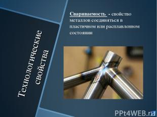 Технологические свойства Свариваемость - свойство металлов соединяться в пластич