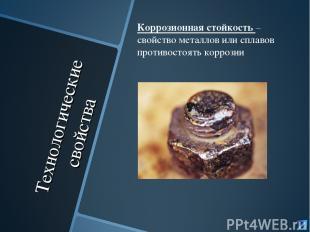 Технологические свойства Коррозионная стойкость – свойство металлов или сплавов