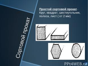 Сортовой прокат Простой сортовой прокат– Круг, квадрат, шестиугольник, полоса, л