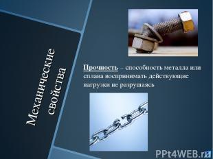 Механические свойства Прочность – способность металла или сплава воспринимать де