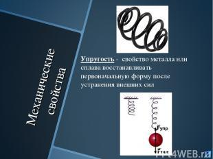Механические свойства Упругость - свойство металла или сплава восстанавливать пе