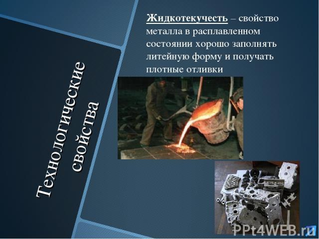 Технологические свойства Жидкотекучесть – свойство металла в расплавленном состоянии хорошо заполнять литейную форму и получать плотные отливки