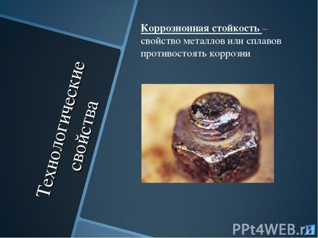 Технологические свойства Коррозионная стойкость – свойство металлов или сплавов противостоять коррозии