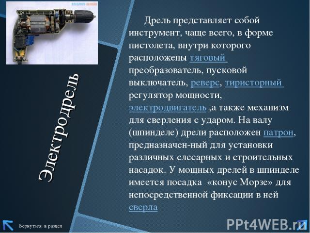 Электродрель Дрель представляет собой инструмент, чаще всего, в форме пистолета, внутри которого расположенытяговый преобразователь, пусковой выключатель,реверс,тиристорный регулятор мощности, электродвигатель ,а также механизм для сверления с уд…