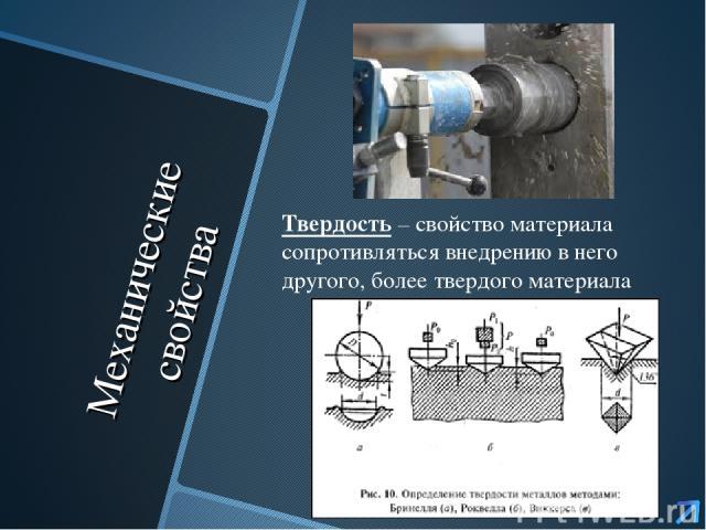 Механические свойства Твердость – свойство материала сопротивляться внедрению в него другого, более твердого материала
