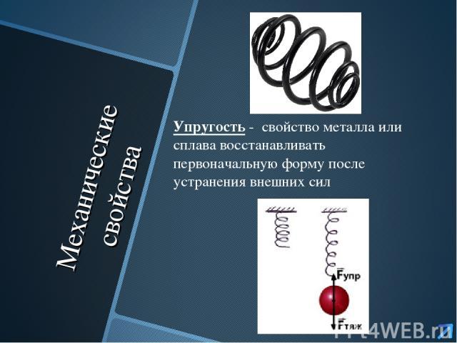 Механические свойства Упругость - свойство металла или сплава восстанавливать первоначальную форму после устранения внешних сил