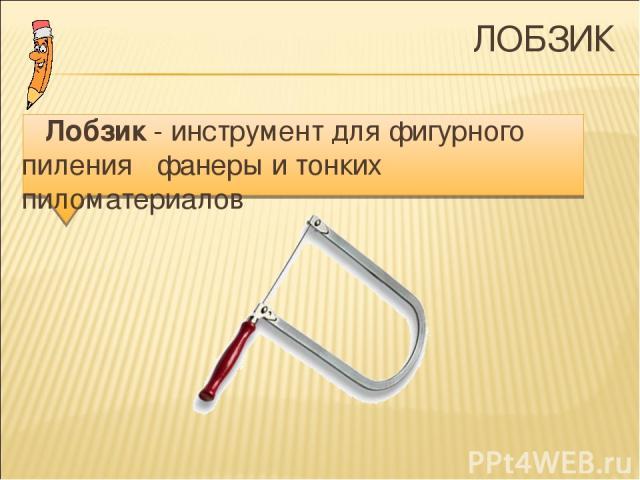 ЛОБЗИК Лобзик - инструмент для фигурного пиления фанеры и тонких пиломатериалов